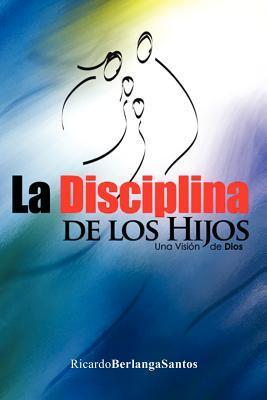 La Disciplina de Los Hijos  by  Ricardo Berlanga Santos
