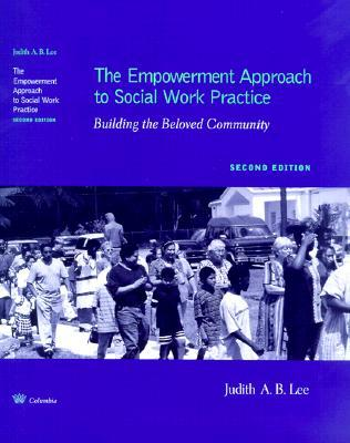 The Empowerment Approach to Social Work Practice: Building the Beloved Community  by  Judith A.B. Lee