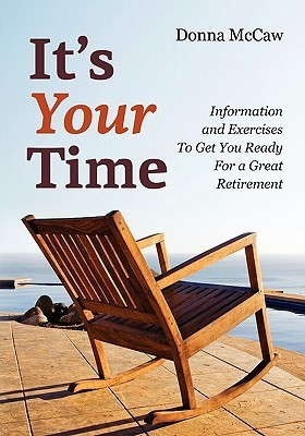 Its Your Time: Information and Exercises to Get You Ready for a Great Retirement Donna McCaw