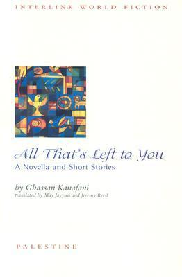 All Thats Left to You: A Novella and Short Stories  by  غسان كنفاني