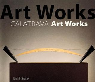 Santiago Calatrava Art Works: A Laboratory of Ideas, Forms and Structures  by  Michael Levin