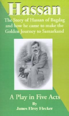 Hassan: The Story of Hassan of Bagdag and How He Came to Make the Golden Journey to Samarkand James Elroy Flecker