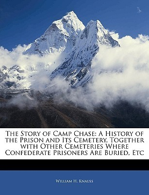 The Story of Camp Chase: A History of the Prison and Its Cemetery, Together with Other Cemeteries Where Confederate Prisoners Are Buried, Etc William H. Knauss