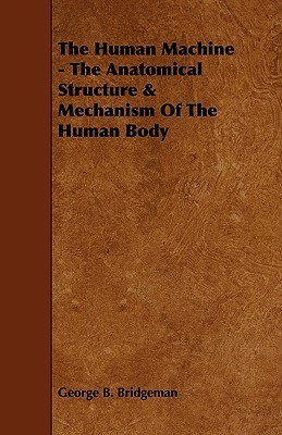 The Human Machine - The Anatomical Structure & Mechanism Of The Human Body  by  George Bridgeman