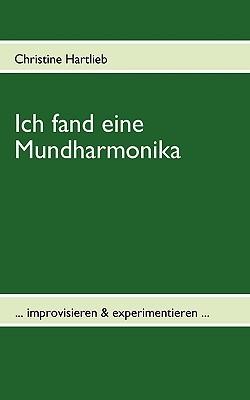 Ich fand eine Mundharmonika: ... improvisieren & experimentieren ...  by  Christine Hartlieb