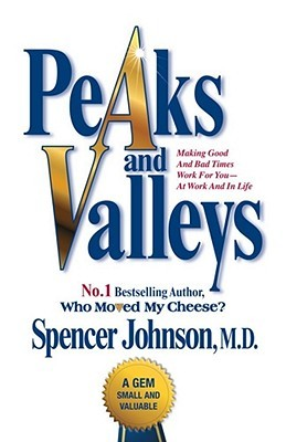 Peaks And Valleys: Making Good And Bad Times Work For You   At Work And In Life  by  Spencer Johnson