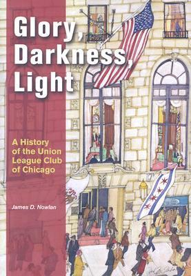Glory, Darkness, Light: A History of the Union League Club of Chicago  by  James D. Nowlan