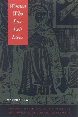 Women Who Live Evil Lives: Gender, Religion, and the Politics of Power in Colonial Guatemala, 1650-1750  by  Martha Few