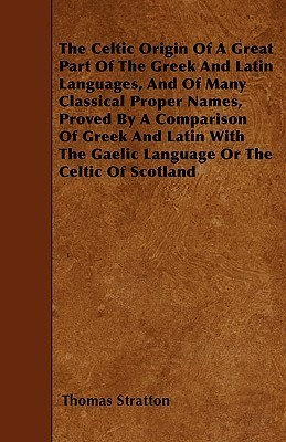 The Celtic Origin of a Great Part of the Greek and Latin Languages, and of Many Classical Proper Names, Proved a Comparison of Greek and Latin with by Thomas Stratton