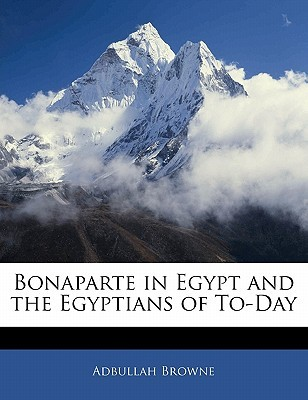 Bonaparte in Egypt and the Egyptians of To-Day Haji A. Browne
