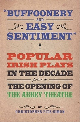Buffoonery and Easy Sentiment: Popular Irish Plays in the Decade Prior to the Opening of the Abbey  by  Christopher Fitz-Simon