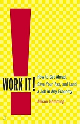 Work It!: How to Get Ahead, Save Your Ass, and Land a Job in Any Economy Allison Hemming