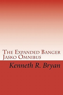 The Expanded Banger Jasko Omnibus: The First Four Banger Jasko Novels with Additional Supplemental Materials  by  Kenneth R. Bryan