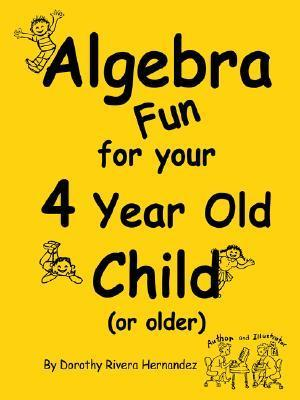 Algebra Fun for Your 4 Year Old Child  by  Dorothy Rivera Hernandez