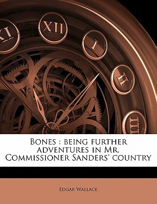 Bones: Being Further Adventures in Mr. Commissioner Sanders Country  by  Edgar Wallace