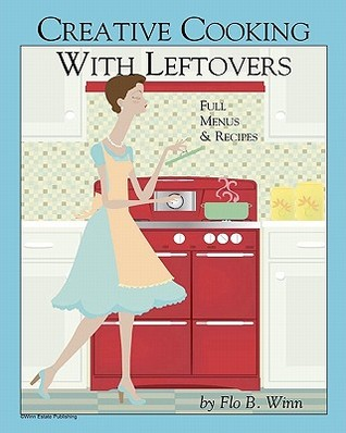 Creative Cooking with Leftovers: Full Menu and Recipes Flo B. Winn