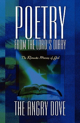 Poetry from the Lords Diary: The Romantic Mercies of God  by  The Angry Dove