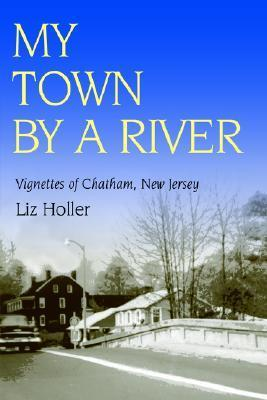 My Town  by  a River: Vignettes of Chatham, New Jersey by Chatham Historical Society