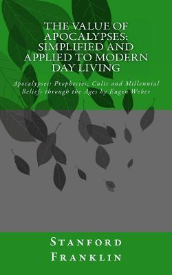 The Value of Apocalypses: Simplified and Applied to Modern Day Living: Apocalypses: Prophecies Cults and Millennial Beliefs Through the Ages  by  by Stanford Franklin