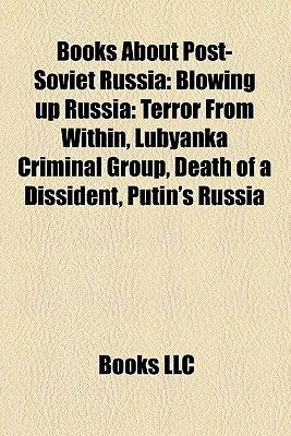 Books About Post-Soviet Russia: Blowing up Russia: Terror From Within, Lubyanka Criminal Group, Death of a Dissident, Putins Russia  by  Books LLC