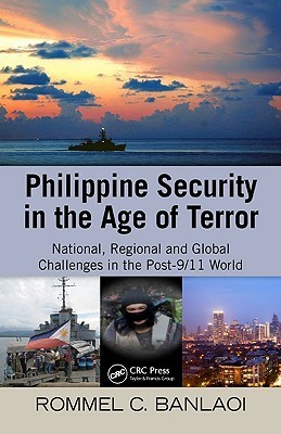 Philippine Security in the Age of Terror: National, Regional, and Global Challenges in the Post-9/11 World Rommel Banlaoi