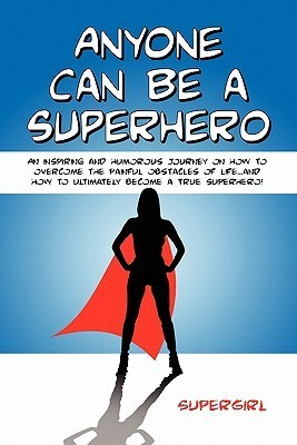 Anyone Can Be a Superhero: An Inspiring and Humorous Journey on How to Overcome the Painful Obstacles of Life...and How to Ultimately Become a True Superhero! Supergirl