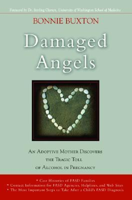 Damaged Angels: An Adoptive Mother Discovers the Tragic Toll of Alcohol in Pregnancy  by  Bonnie Buxton