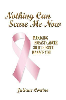 Nothing Can Scare Me Now: Managing Breast Cancer So It Doesnt Manage You Juliane Cortino