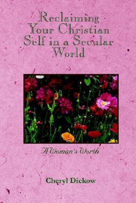 Reclaiming Your Christian Self in a Secular World: A Womans Worth Cheryl Dickow