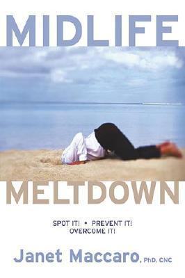 Mid Life Meltdown: Spot It! Prevent It! Overcome It! Janet C. Maccaro