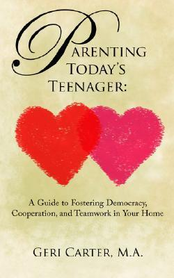 Parenting Todays Teenager: A Guide To Fostering Democracy, Cooperation, And Teamwork In Your Home Geri Carter