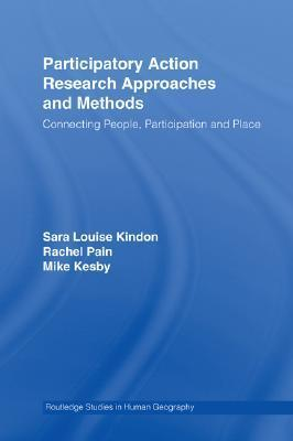 Participatory Action Research Approaches and Methods: Connecting People, Participation and Place  by  Kindon Sara