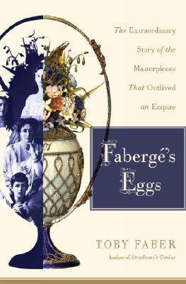 Faberges Eggs: The Extraordinary Story of the Masterpieces That Outlived an Empire  by  Toby Faber
