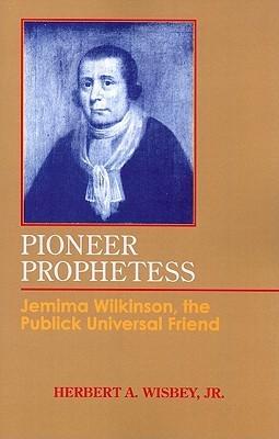 Pioneer Prophetess: Jemima Wilkinson, the Publick Universal Friend  by  Herbert A. Wisbey Jr.