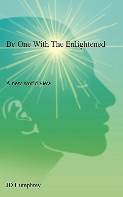 Be One with the Enlightened: A New World View J.D. Humphrey