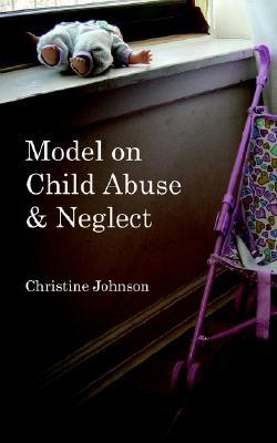 Model on Child Abuse and Neglect  by  Christine Johnson