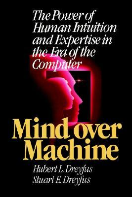 Mind Over Machine: The Power of Human Intuition and Expertise in the Era of the Computer  by  Hubert L. Dreyfus