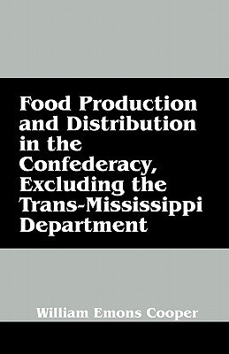 Food Production and Distribution in the Confederacy, Excluding the Trans-Mississippi Department William Emons Cooper