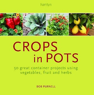Crops in Pots: 50 Great Container Projects Using Vegetables, Fruit and Herbs. Bob Purnell Bob Purnell