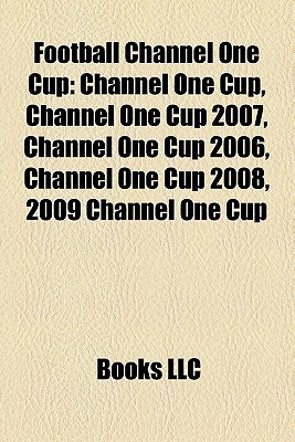 Football Channel One Cup: Channel One Cup, Channel One Cup 2007, Channel One Cup 2006, Channel One Cup 2008, 2009 Channel One Cup  by  Books LLC