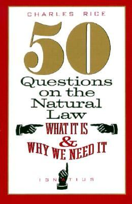 50 Questions On The Natural Law: What It Is And Why We Need It Charles E. Rice