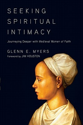 Seeking Spiritual Intimacy: Journeying Deeper with Medieval Women of Faith  by  Glenn E. Myers