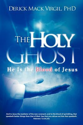 The Holy Ghost: He Is the Blood of Jesus  by  Derick Mack Virgil