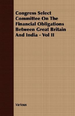 Congress Select Committee on the Financial Obligations Between Great Britain and India - Vol II  by  Various