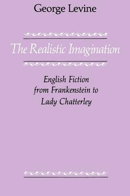 The Realistic Imagination: English Fiction from Frankenstein to Lady Chatterly George Lewis Levine