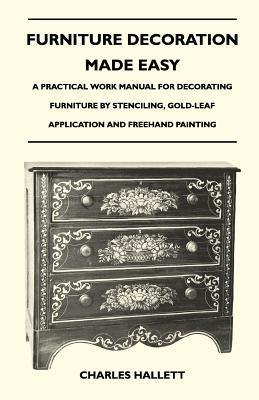 Furniture Decoration Made Easy - A Practical Work Manual for Decorating Furniture Stenciling, Gold-Leaf Application and FreeHand Painting by Charles Hallett
