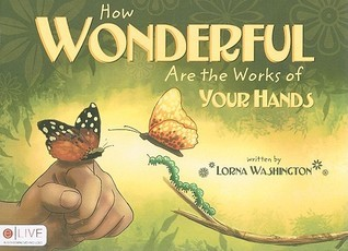 How Wonderful Are the Works of Your Hands  by  Lorna Washington