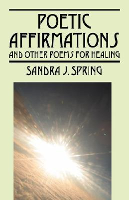 Poetic Affirmations: And Other Poems for Healing  by  Sandra J Spring