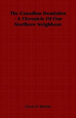 The Canadian Dominion - A Chronicle of Our Northern Neighbour  by  Oscar D. Skelton