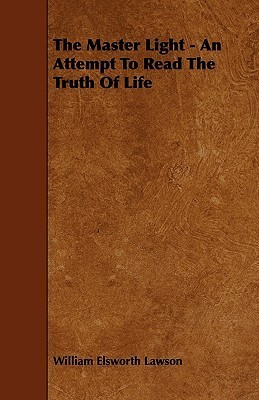 The Master Light - An Attempt to Read the Truth of Life William Elsworth Lawson